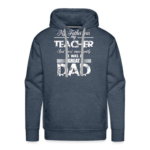 My Father was My Teacher, but importantly he Dad - Men's Premium Hoodie