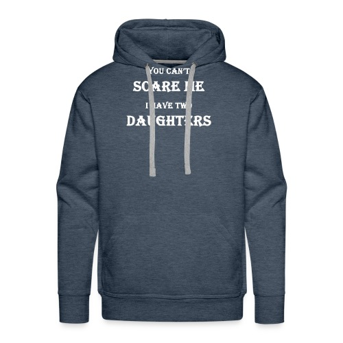 You can't scare me I have two daughters - Men's Premium Hoodie