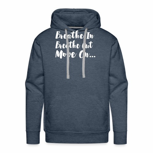 Breathe In Breathe Out Move On T Shirt - Men's Premium Hoodie