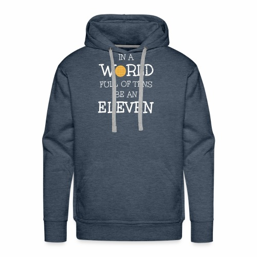 In A World Full Of Tens Be An Eleven T-Shirt - Men's Premium Hoodie