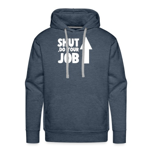 SHUT UP, DO YOUR JOB - Men's Premium Hoodie