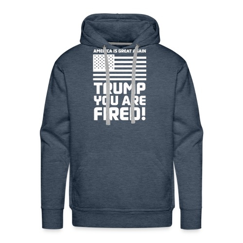 Trump you are fired! - Men's Premium Hoodie