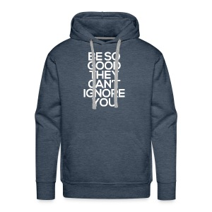 Be so good they can't ignore you - Men's Premium Hoodie