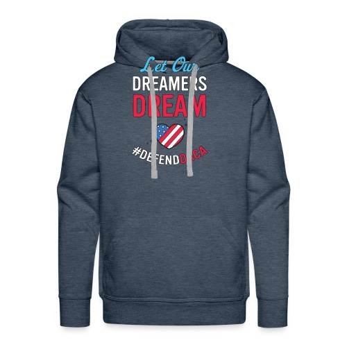 Defend DACA Shirt Let Dreamers Dream Act Protest - Men's Premium Hoodie