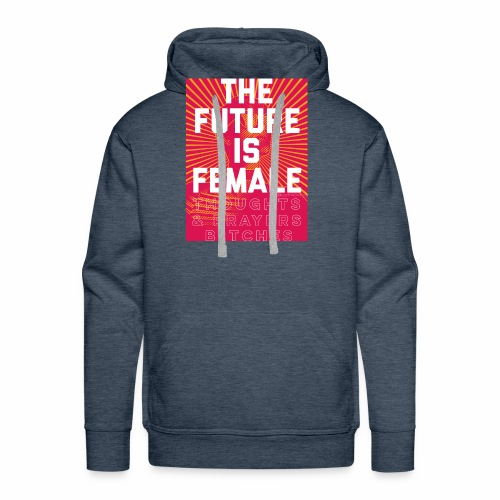 The future is female. Thoughts & Prayers B*tches. - Men's Premium Hoodie