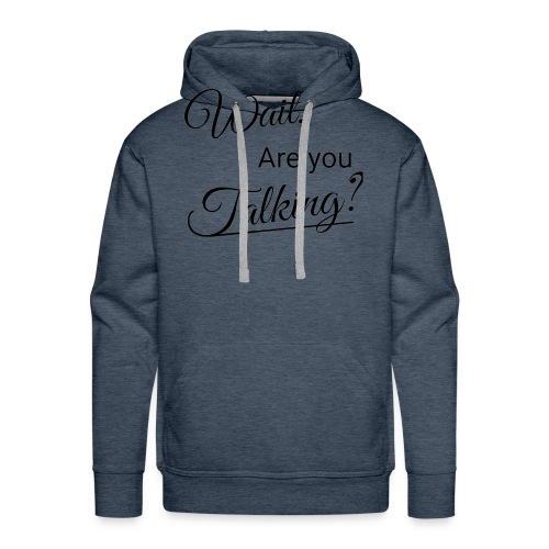Wait, Are you Talking? - Men's Premium Hoodie