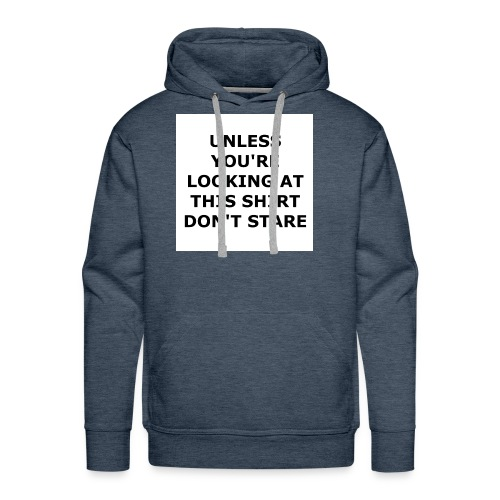 UNLESS YOU'RE LOOKING AT THIS SHIRT, DON'T STARE. - Men's Premium Hoodie