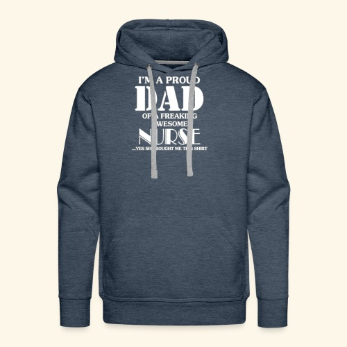 I'M A PROUD DAD OF A FREAKING AWESOME NURSE - Men's Premium Hoodie