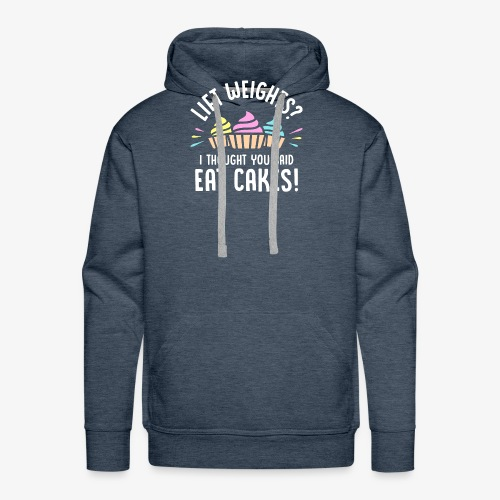 Lift Weights? I Thought You Said Eat Cakes! - Men's Premium Hoodie