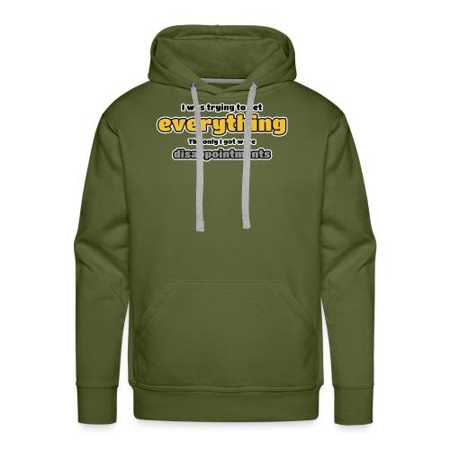 Trying to get everything - got disappointments - Men's Premium Hoodie