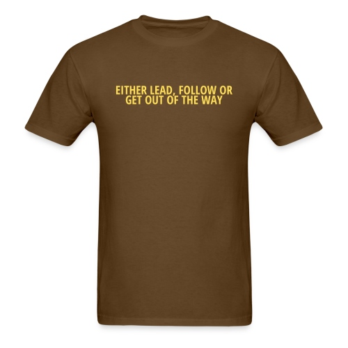 EITHER LEAD, FOLLOW OR GET OUT OF THE WAY - Men's T-Shirt