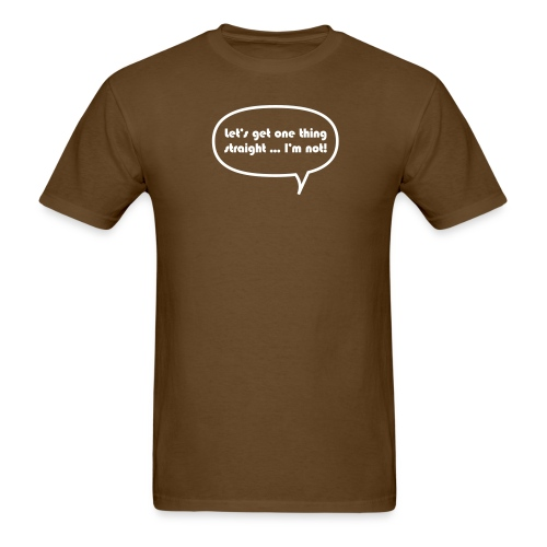 Let's get one thing straight ...I'm not! - Men's T-Shirt