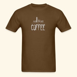 All I want is Coffee! - Men's T-Shirt