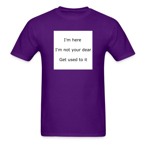 I'M HERE, I'M NOT YOUR DEAR, GET USED TO IT - Men's T-Shirt