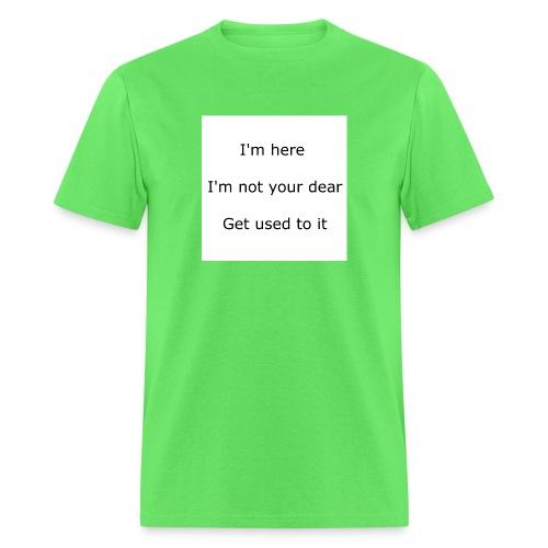 I'M HERE, I'M NOT YOUR DEAR, GET USED TO IT - Men's T-Shirt