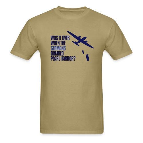 Was It Over When the Germans Bombed Pearl Harbor - Men's T-Shirt