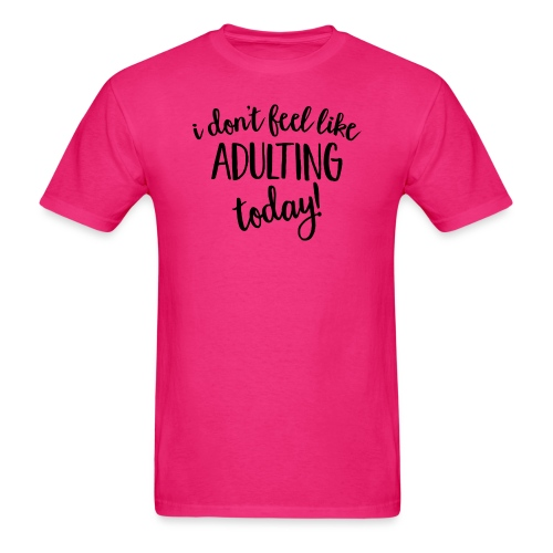 I don't feel like ADULTING today! - Men's T-Shirt