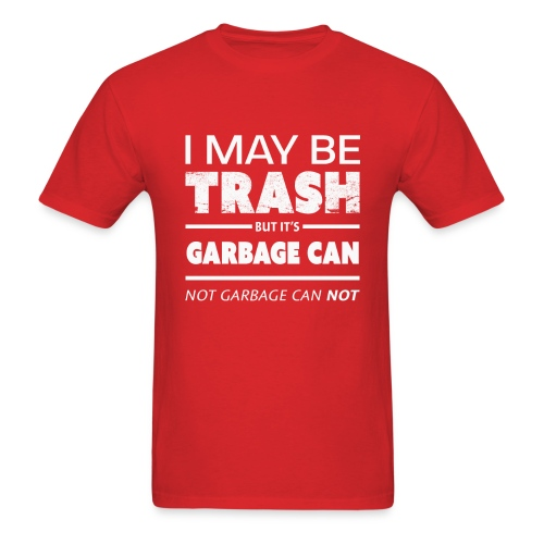 Funny May Be Trash But It's Garbage CAN not Can't - Men's T-Shirt