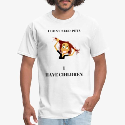 I Dont need pets i have children - Men's T-Shirt