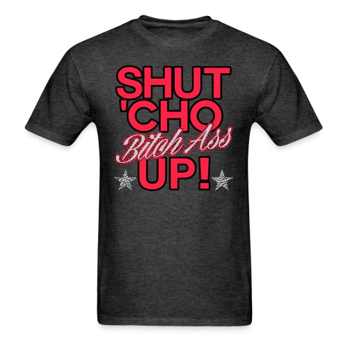 shut cho bitch ass up - Men's T-Shirt