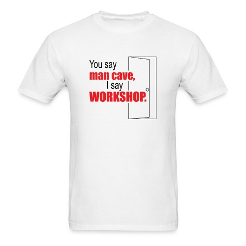 You say man cave I say workshop - Men's T-Shirt