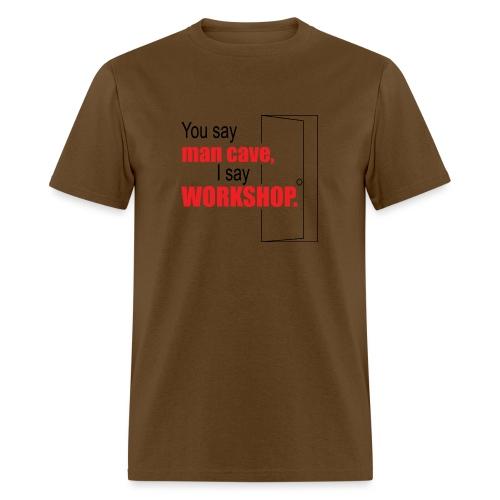 You say man cave I say workshop - Men's T-Shirt