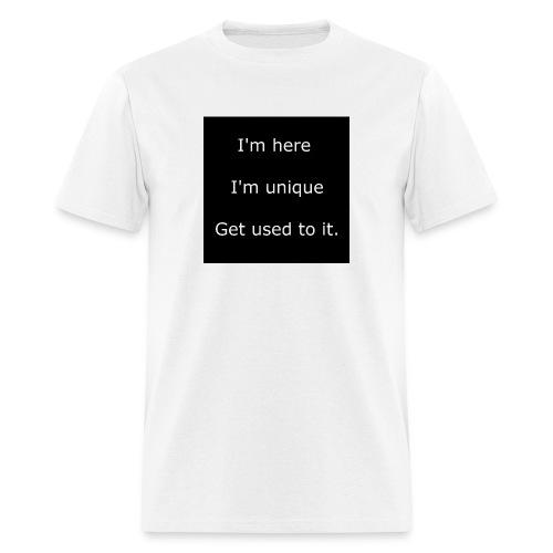 I'M HERE, I'M UNIQUE, GET USED TO IT. - Men's T-Shirt