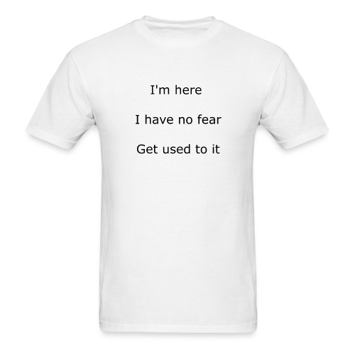 IM HERE, I HAVE NO FEAR, GET USED TO IT. - Men's T-Shirt