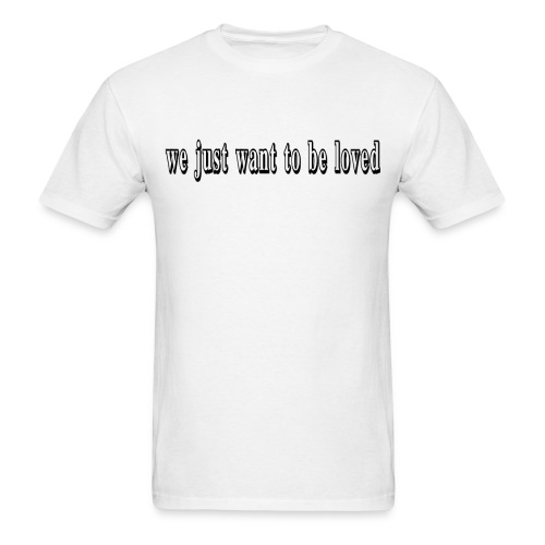 we just want to be loved t-shirt - Men's T-Shirt