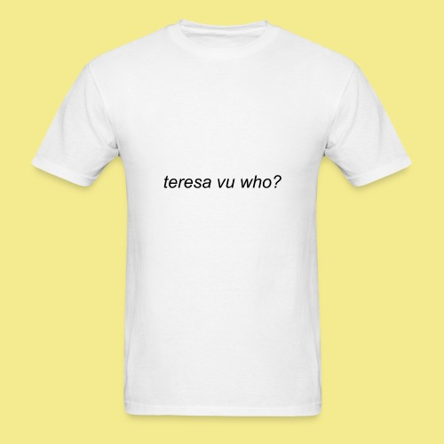 teresa vu who? - Men's T-Shirt