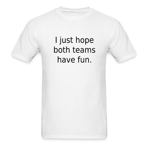 I just hope both teams have fun. - Men's T-Shirt
