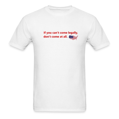 If you can't come legally, don't come at all. - Men's T-Shirt