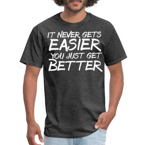 it never gets easier you get better - Men's T-Shirt