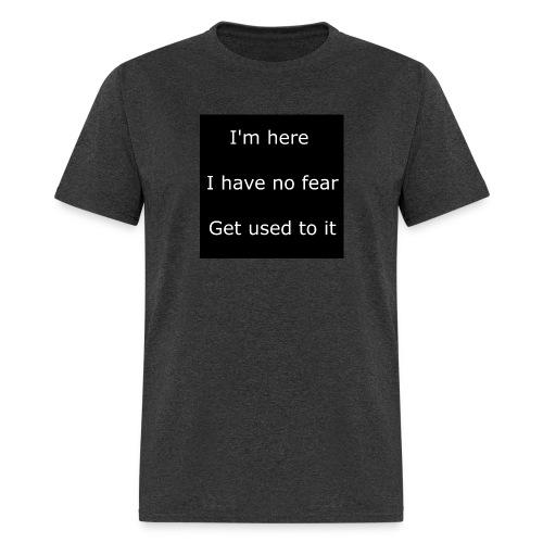 IM HERE, I HAVE NO FEAR, GET USED TO IT - Men's T-Shirt