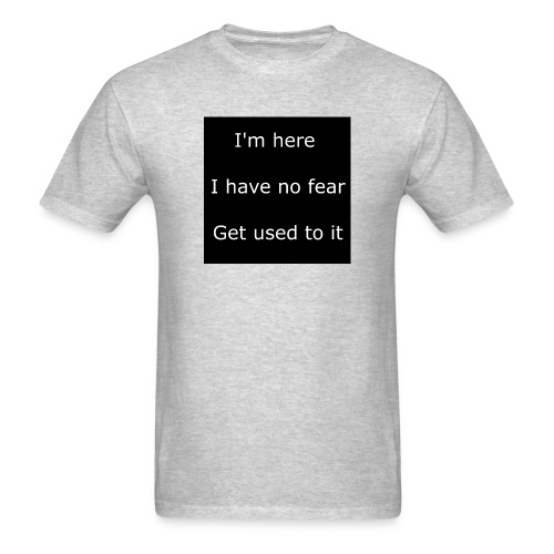 IM HERE, I HAVE NO FEAR, GET USED TO IT - Men's T-Shirt