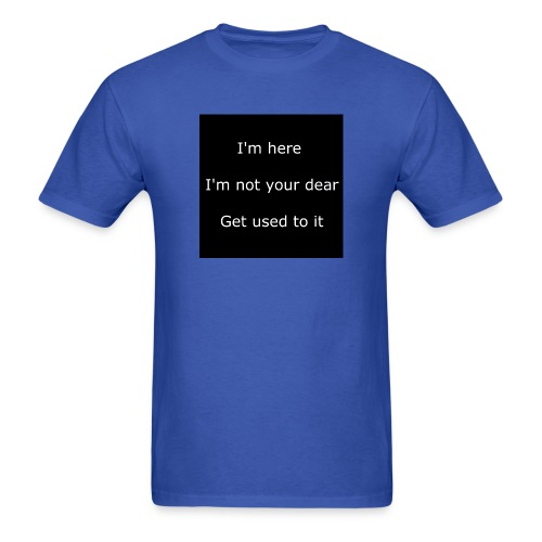 I'M HERE, I'M NOT YOUR DEAR, GET USED TO IT. - Men's T-Shirt