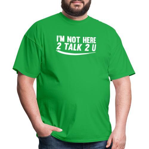 Im Not Here 2 Talk 2 You - Men's T-Shirt