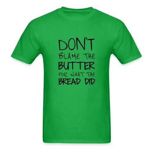 Don't blame the butter for what the bread did - Men's T-Shirt