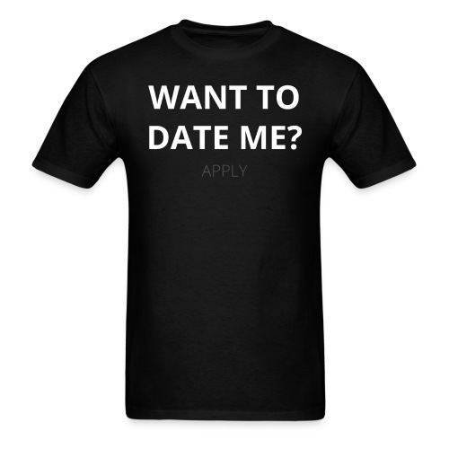 Want To Date Me - Apply - Men's T-Shirt