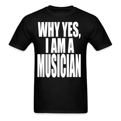 WHY YES I AM A MUSICIAN - Men's T-Shirt
