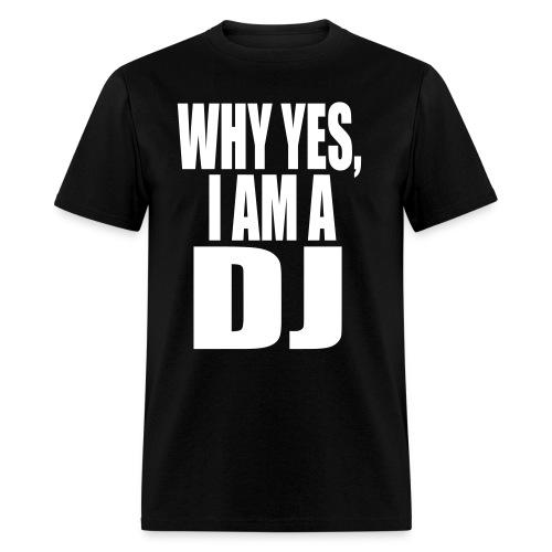 WHY YES I AM A DJ - Men's T-Shirt