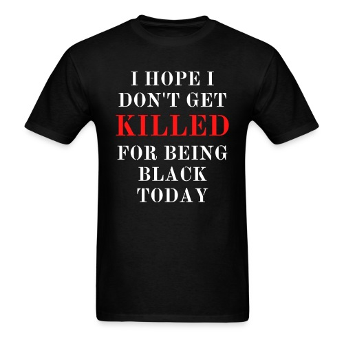 I HOPE I DON T GET KILLED FOR BEING BLACK TODAY - Men's T-Shirt