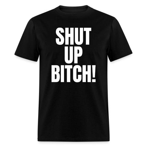SHUT UP BITCH - Men's T-Shirt
