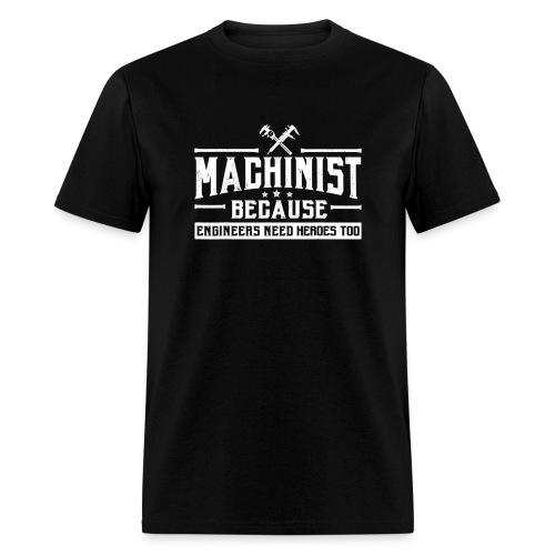 Machinist Because Engineers Need Heroes Shirt - Men's T-Shirt