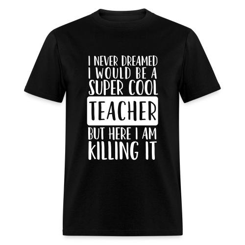 I Never Dreamed I'd Be a Super Cool Funny Teacher - Men's T-Shirt