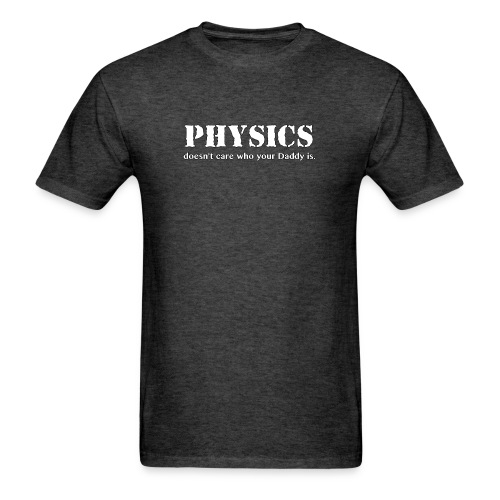 Physics doesn't care who your Daddy is. - Men's T-Shirt