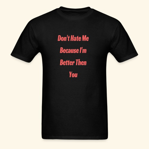 Don't Hate Me Because I'm Better Then You T-shirt - Men's T-Shirt