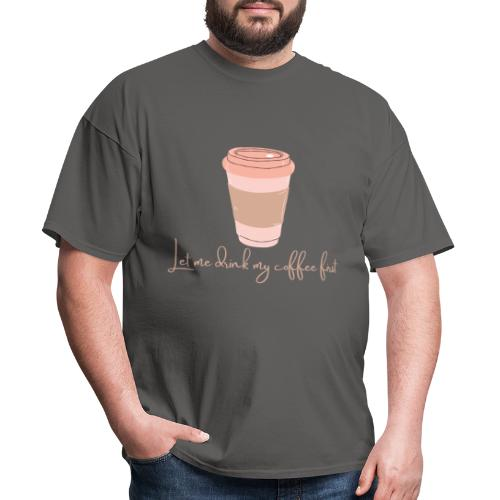 Let me drink my coffee first 1 - Men's T-Shirt