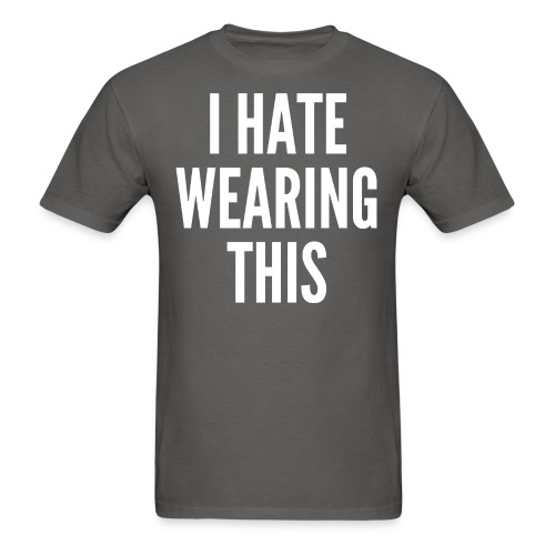 I Hate Wearing This (in white letters) - Men's T-Shirt