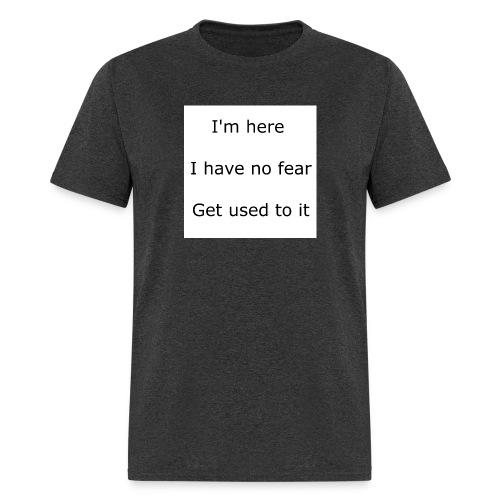 IM HERE, I HAVE NO FEAR, GET USED TO IT. - Men's T-Shirt
